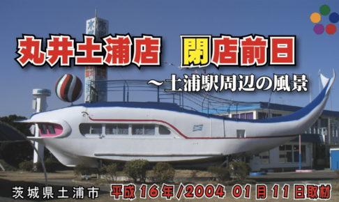 土浦港_ふりっぱー号_丸井土浦店 閉店前日 ~土浦駅周辺の風景