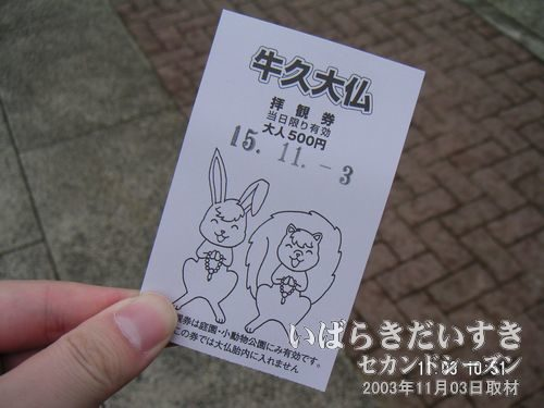 拝観券<br>大人500円。庭園と小動物園に入ることができます。大仏胎内へ入る場合、別途料金がかかります。