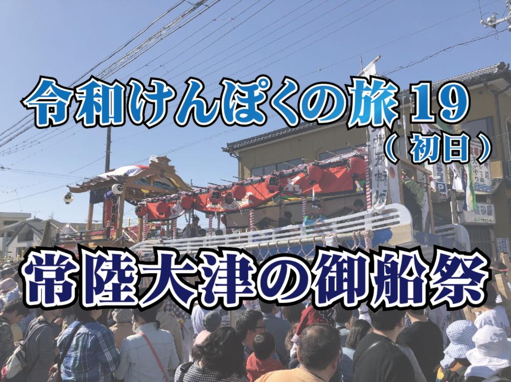 令和けんぽくの旅19(初日)~常陸大津の御船祭 190502