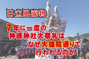 日立風流物~7年に一度の神峰神社大祭礼は、なぜ大雄院通りで行われるのか_190630