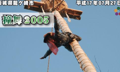 平成17年 撞舞 2005 《低解像度》/ 平成17年07月27日 茨城県龍ケ崎市(竜ケ崎)