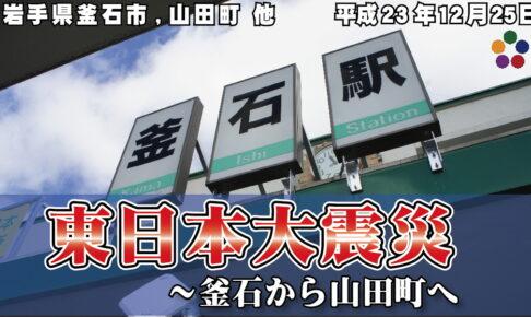 東日本大震災 釜石から山田町へ