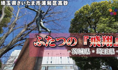 ふたつの『飛翔』 -茨城県・埼玉県-